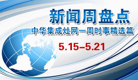 新闻周盘点:中华集成灶网一周十大热点新闻(5.15—5.21)