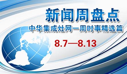 新闻周盘点:中华集成灶网一周十大热点新闻(8.7—8.13)