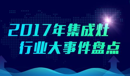 【盘点】2017年中国集成灶行业大事件