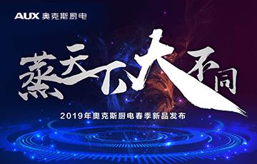 """""""蒸天下 大不同""""奥克斯厨电2019春季新品发布会盛大开启"""