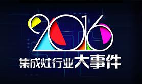 盘点2016年集成灶行业大事件