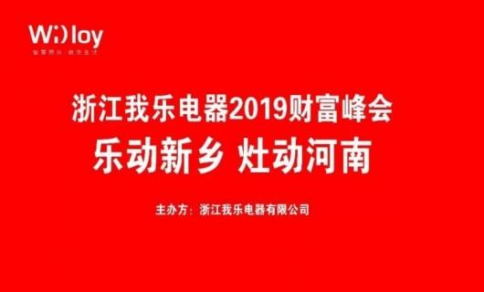 """浙江我乐电器2019""""乐动新乡 灶动河南""""财富峰会邀您共鉴"""